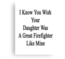 I Know You Wish Your Daughter Was A Great Firefighter Like Mine  Canvas Print