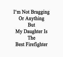 I'm Not Bragging Or Anything But My Daughter Is The Best Firefighter  Unisex T-Shirt