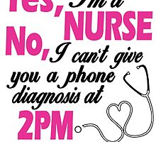 YES I'M A NURSE NO, I CAN'T GIVE YOU A PHONE DIAGNOSIS AT 2PM by BADASSTEES