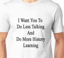 I Want You To Do Less Talking And Do More History Learning  Unisex T-Shirt