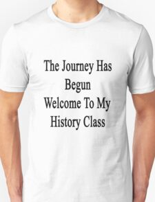 The Journey Has Begun Welcome To My History Class  T-Shirt