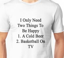 I Only Need Two Things To Be Happy 1. A Cold Beer 2. Basketball On TV  Unisex T-Shirt