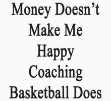 Money Doesn't Make Me Happy Coaching Basketball Does  by supernova23