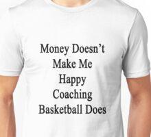 Money Doesn't Make Me Happy Coaching Basketball Does  Unisex T-Shirt