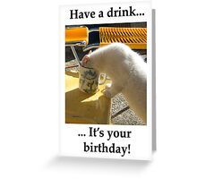 Have a Drink on Your Birthday  Greeting Card