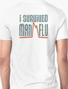 I SURVIVED, MAN FLU,  I told you girls we men have the flu worse than you ladies. T-Shirt