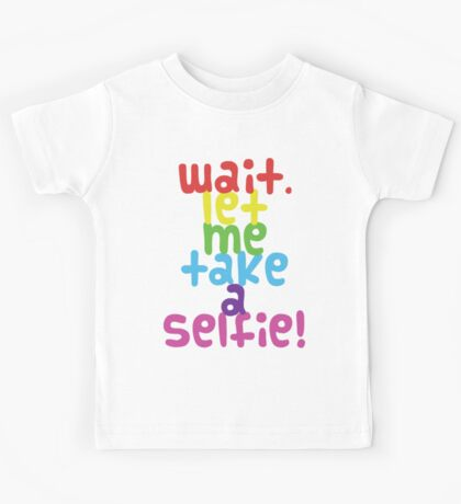 Wait. Let me take a selfie. Kids Tee