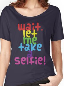 Wait. Let me take a selfie. Women's Relaxed Fit T-Shirt