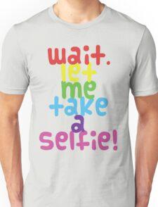Wait. Let me take a selfie. Unisex T-Shirt