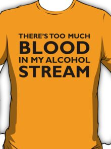 There's too much blood in my alcohol stream… T-Shirt