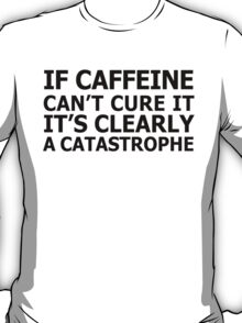 If caffeine can't cure it, it's clearly a catastrophe T-Shirt