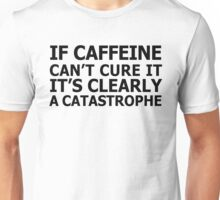 If caffeine can't cure it, it's clearly a catastrophe Unisex T-Shirt