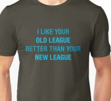 I like your old league better than your new league Unisex T-Shirt