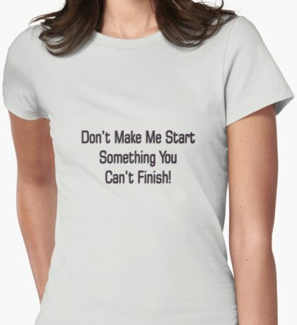 Don't Make Me Start.. Womens Fitted T-Shirt