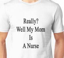 Really? Well My Mom Is A Nurse  Unisex T-Shirt