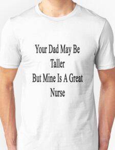 Your Dad May Be Taller But Mine Is A Great Nurse  T-Shirt