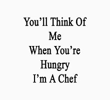 You'll Think Of Me When You're Hungry I'm A Chef  Unisex T-Shirt