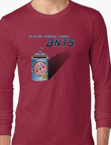So You're Thinking Canned Ants? Long Sleeve T-Shirt