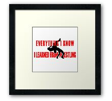 Everything I Know, I Learned From Pro Wrestling Framed Print