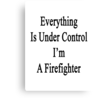 Everything Is Under Control I'm A Firefighter  Canvas Print