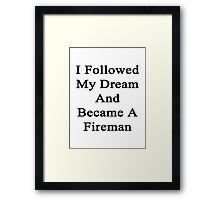 I Followed My Dream And Became A Fireman Framed Print
