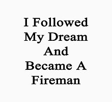I Followed My Dream And Became A Fireman Unisex T-Shirt