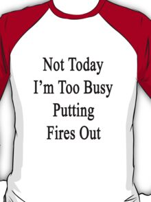 Not Today I'm Too Busy Putting Fires Out  T-Shirt