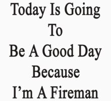 Today Is Going To Be A Good Day Because I'm A Fireman  by supernova23