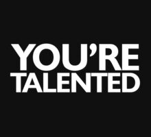 You're talented T-Shirt
