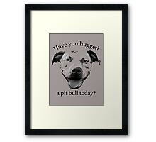 Have you hugged a Pit Bull today? Framed Print