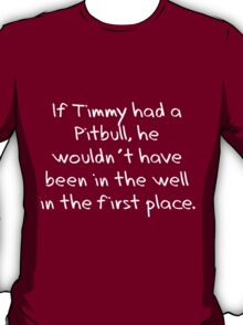 If Timmy had a Pitbull... T-Shirt