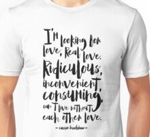 I'm looking for love, real love, ridiculous, inconvenient, consuming, can't live without each other love Unisex T-Shirt