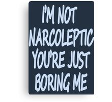 Im Not Narcoleptic Youre Just Boring Me Canvas Print