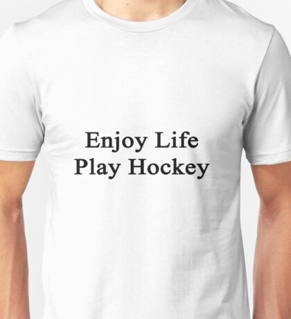 Enjoy Life Play Hockey  Unisex T-Shirt