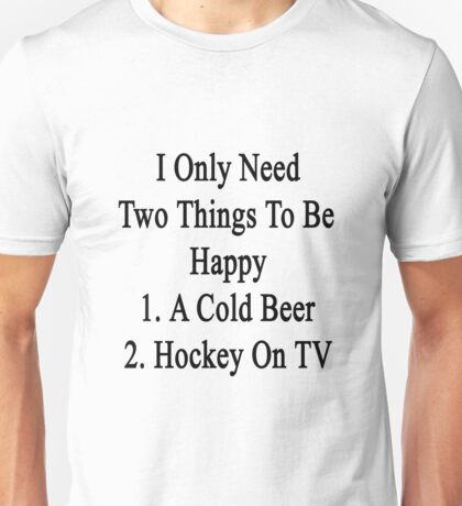 I Only Need Two Things To Be Happy 1. A Cold Beer 2. Hockey On TV  Unisex T-Shirt