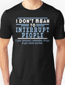 I Dont Mean To Interrupt People I Just Randomly Remember Things Get Really Excited Funny Geek Nerd Unisex T-Shirt