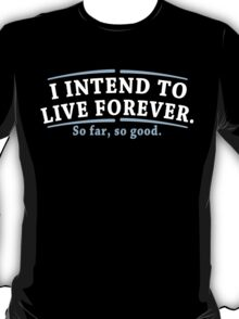 I Intend To Live Forever So Far So Good Funny Geek Nerd T-Shirt