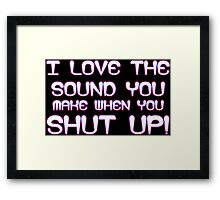 I love the sound you make when you shut up Funny Geek Nerd Framed Print