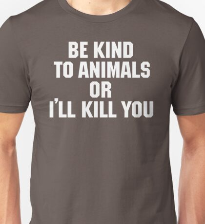 Be Kind to Animals or I'll Kill You Unisex T-Shirt