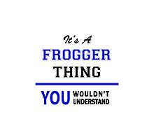 It's a FROGGER thing, you wouldn't understand !! Photographic Print