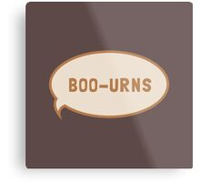 "I was saying ""Boo-urns"" Metal Print"