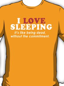 I Love Sleeping Its Like Being Dead Without The Commitment Funny Geek Nerd T-Shirt