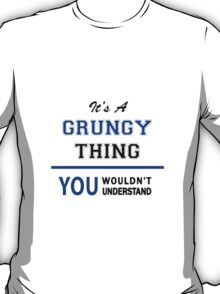 It's a GRUNGY thing, you wouldn't understand !! T-Shirt