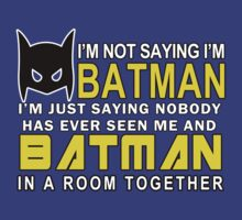 Im Not Saying Im Batman Im Just Saying Nobody Has Has Ever Seen Me And Batman In A Room Together Funny Geek Nerd by fikzuleh