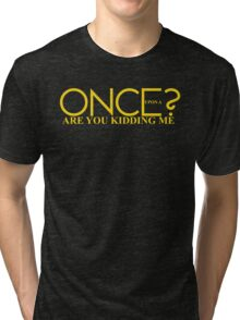 Once Upon A Are You Kidding Me? Tri-blend T-Shirt