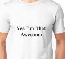 Yes I'm That Awesome  Unisex T-Shirt
