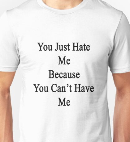 You Just Hate Me Because You Can't Have Me  Unisex T-Shirt
