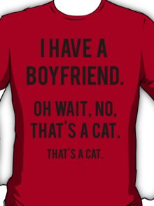I Have A Boyfriend. Oh Wait, That's A Cat. That's T-Shirt