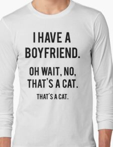 I Have A Boyfriend. Oh Wait, That's A Cat. That's Long Sleeve T-Shirt