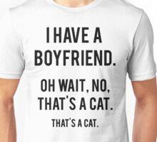 I Have A Boyfriend. Oh Wait, That's A Cat. That's Unisex T-Shirt